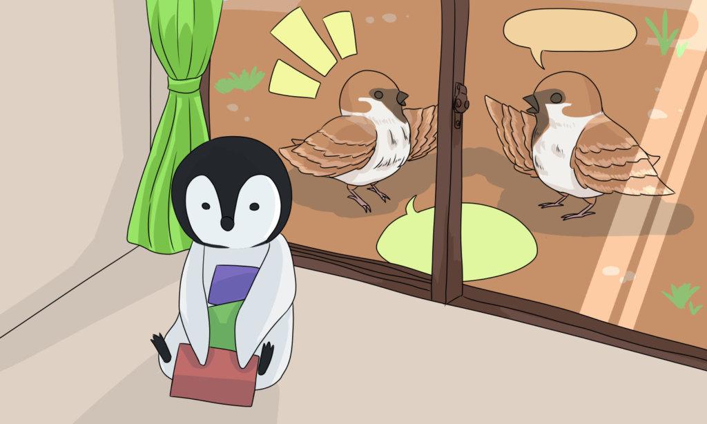 おしゃべりするすずめと家の中のペンギン